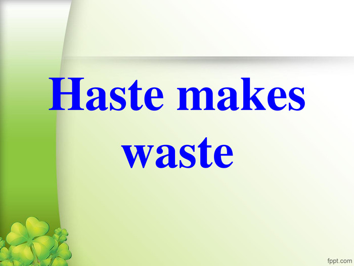 Haste makes waste
