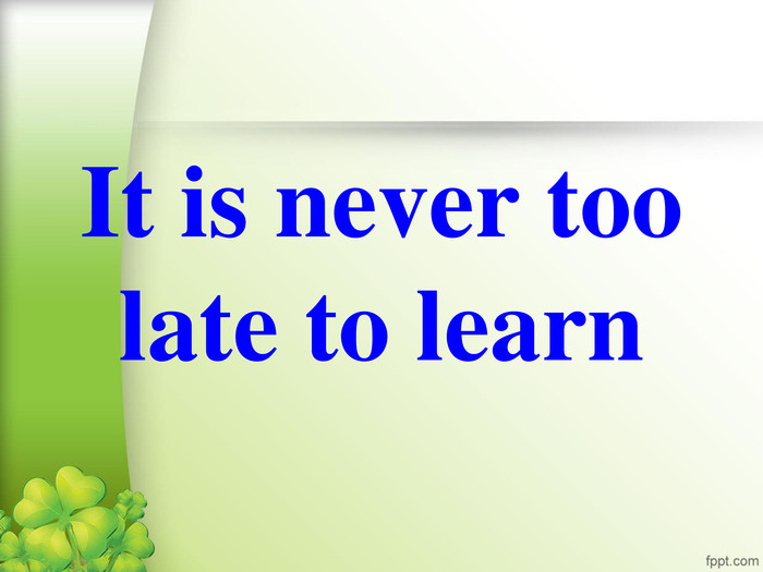 It is never too late to learn