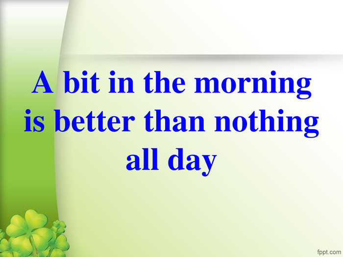 A bit in the morning is better than nothing all day