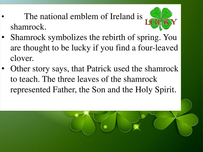 Shamrock symbolizes the rebirth of spring. Patrick used the shamrock to teach. the three leaves of the shamrock represented Father, the Son and the Holy Spirit. Today the symbol of the shamrock is an Irish icon. You are thought to be lucky if you find a four-leaved clover.         The national emblem of Ireland is shamrock. 