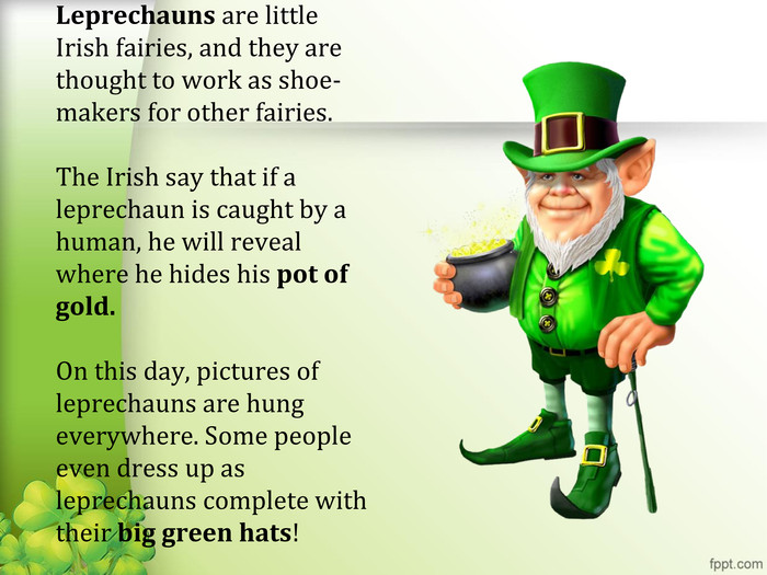 Leprechauns are little Irish fairies, and they are thought to work as shoe-makers for other fairies.The Irish say that if a leprechaun is caught by a human, he will reveal where he hides his pot of gold. On this day, pictures of leprechauns are hung everywhere. Some people even dress up as leprechauns complete with their big green hats!