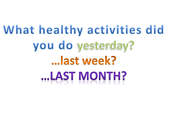 What healthy activities did you do yesterday?…last week?…last month?