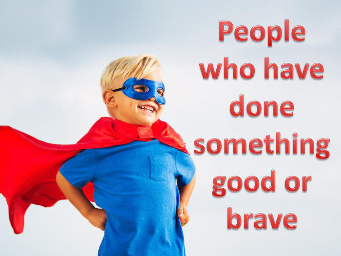 People who have done something good or brave