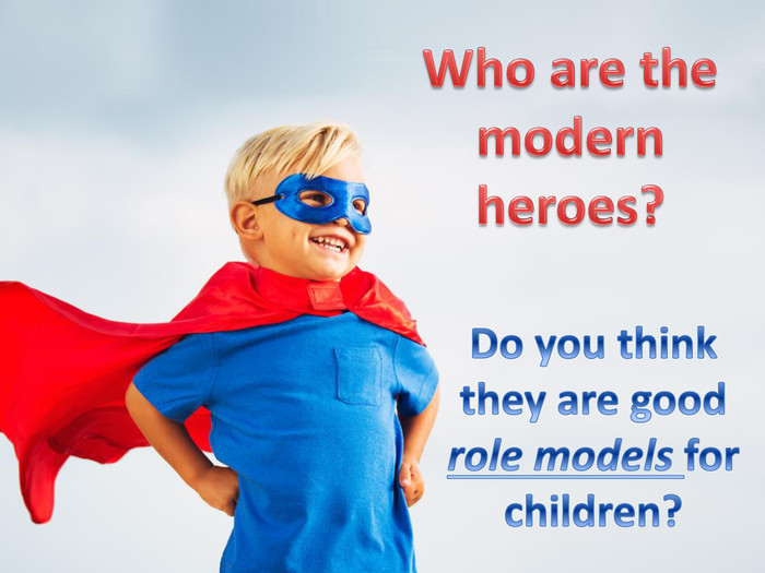 Who are the modern heroes?Do you think they are good role models for children?