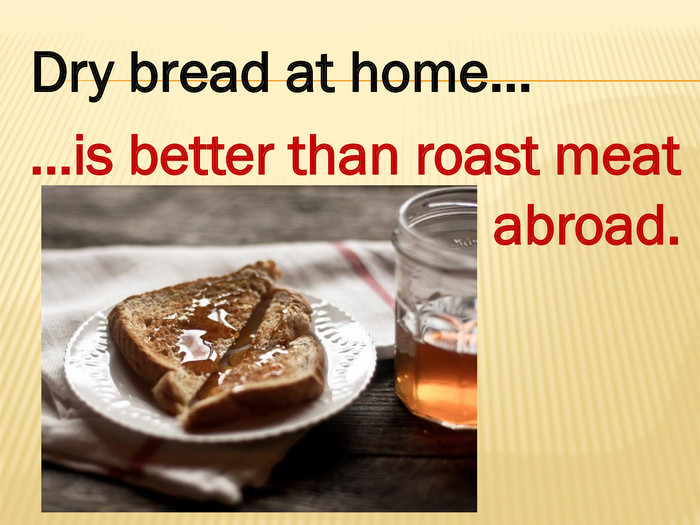Dry bread at home……is better than roast meat abroad.style.colorfillcolorfill.type