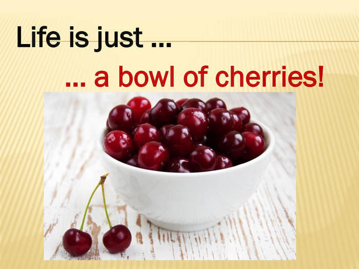 Life is just …… a bowl of cherries!style.colorfillcolorfill.type