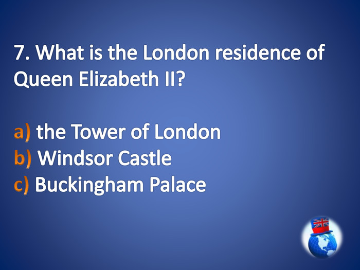 7. What is the London residence of Queen Elizabeth II?a) the Tower of London b) Windsor Castle c) Buckingham Palace