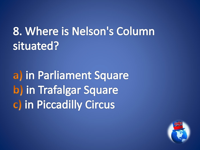 8. Where is Nelson's Column situated?a) in Parliament Square b) in Trafalgar Square c) in Piccadilly Circus