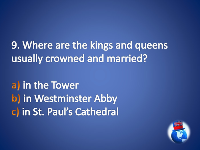 9. Where are the kings and queens usually crowned and married?a) in the Tower b) in Westminster Abby c) in St. Paul's Cathedral
