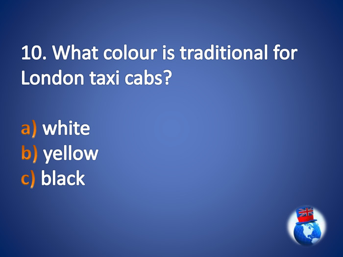 10. What colour is traditional for London taxi cabs?a) white b) yellow c) black