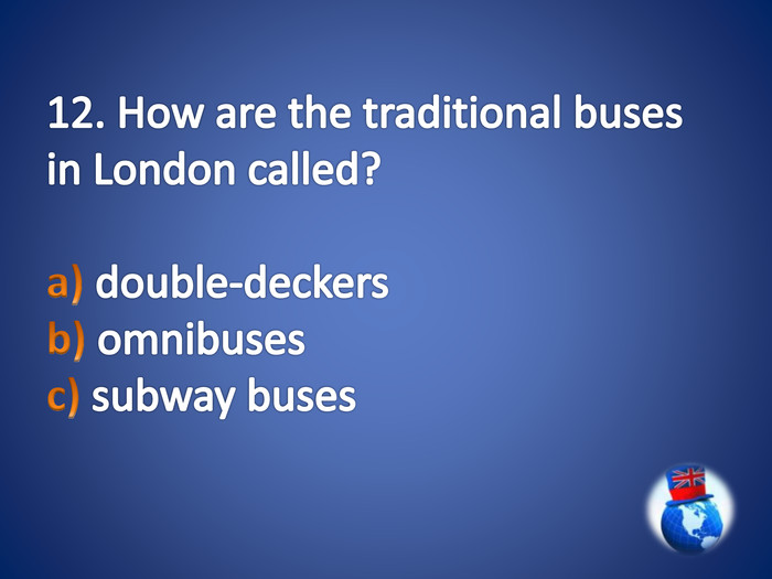 12. How are the traditional buses in London called?a) double-deckers b) omnibuses c) subway buses