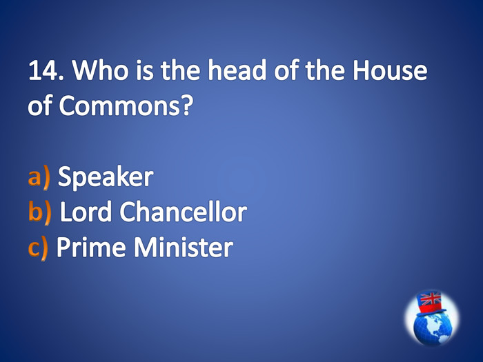 14. Who is the head of the House of Commons?a) Speaker b) Lord Chancellor c) Prime Minister