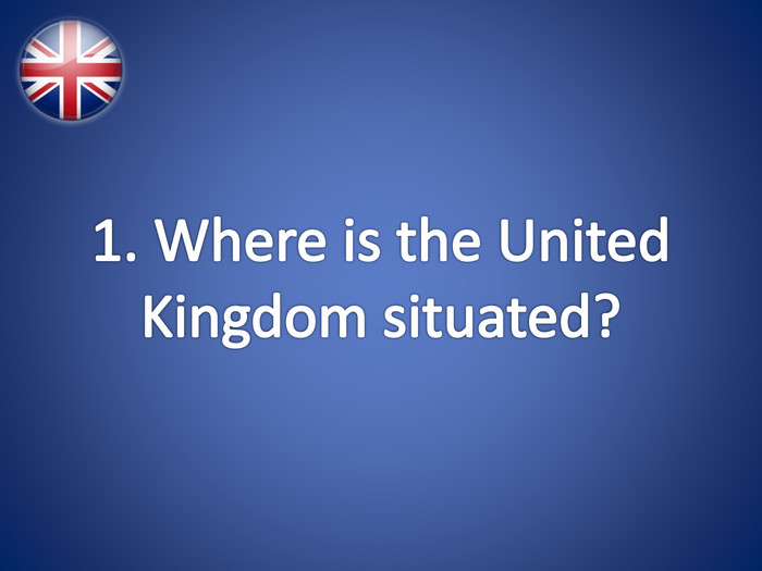 1. Where is the United Kingdom situated?