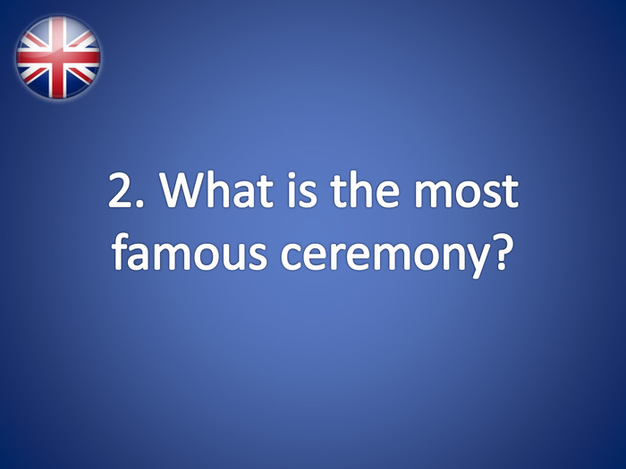 2. What is the most famous ceremony?