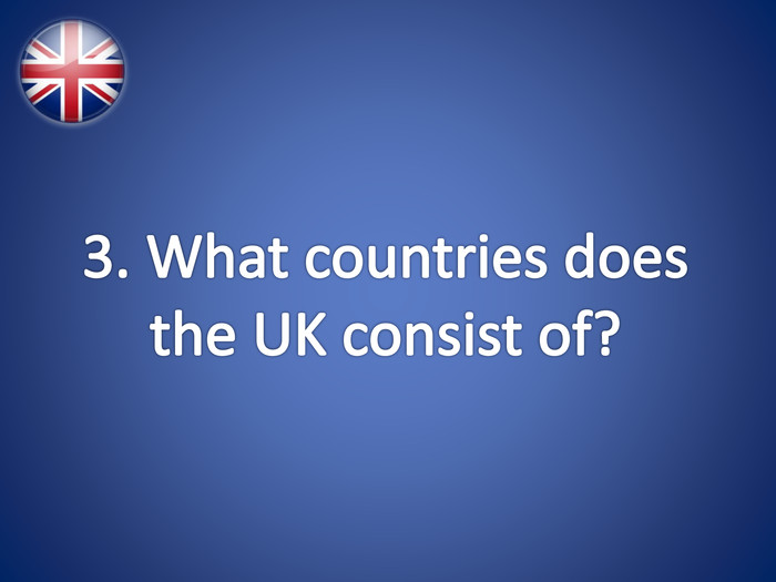 3. What countries does the UK consist of?