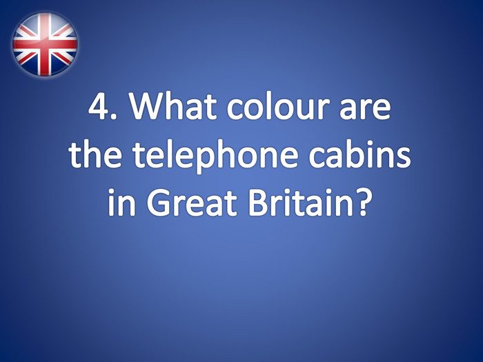 4. What colour are the telephone cabins in Great Britain?