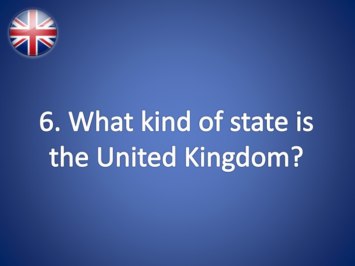 6. What kind of state is the United Kingdom?