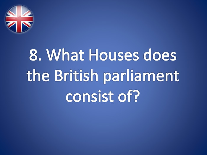 8. What Houses does the British parliament consist of?