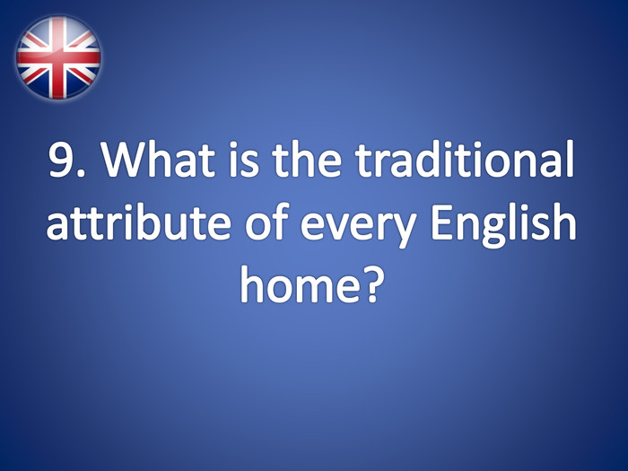9. What is the traditional attribute of every English home?