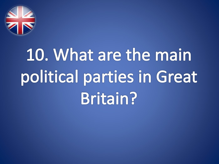 10. What are the main political parties in Great Britain?