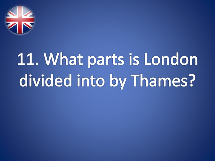11. What parts is London divided into by Thames?