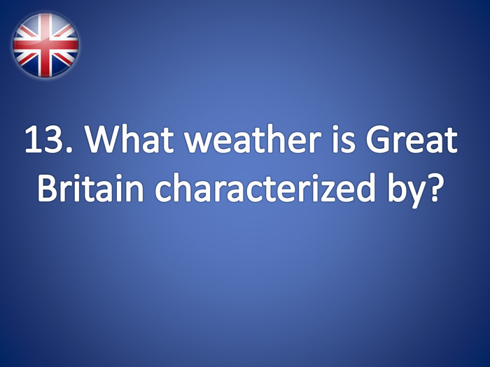 13. What weather is Great Britain characterized by?
