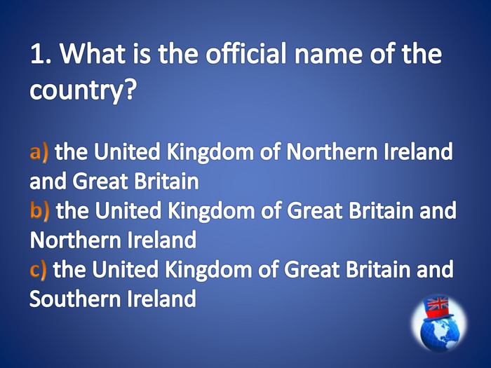 1. What is the official name of the country?a) the United Kingdom of Northern Ireland and Great Britain b) the United Kingdom of Great Britain and Northern Ireland c) the United Kingdom of Great Britain and Southern Ireland