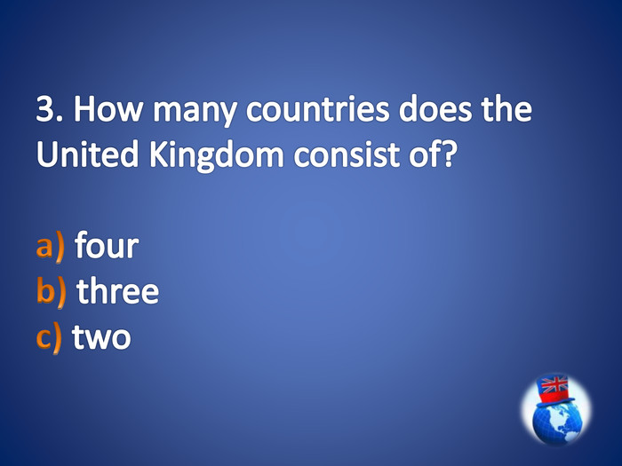 3. How many countries does the United Kingdom consist of?a) four b) three c) two