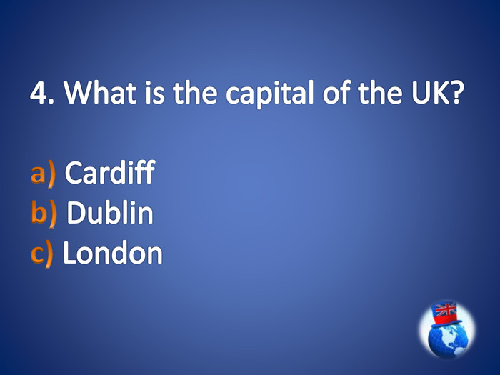 4. What is the capital of the UK?a) Cardiff b) Dublin c) London