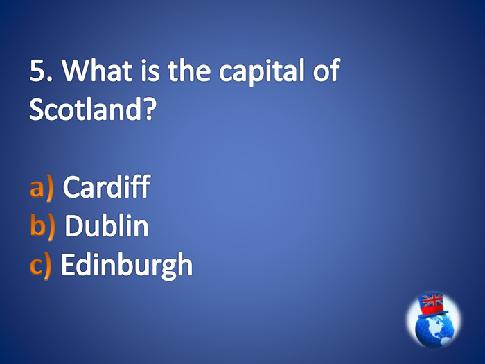 5. What is the capital of Scotland?a) Cardiff b) Dublin c) Edinburgh