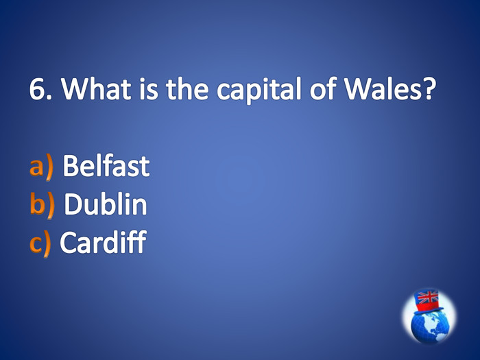 6. What is the capital of Wales?a) Belfast b) Dublin c) Cardiff
