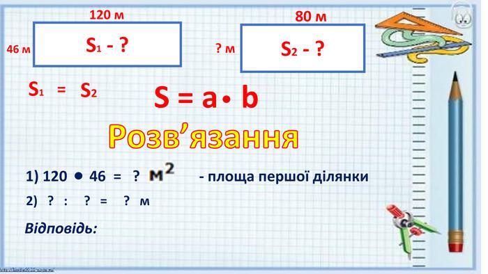S = a b1) 120 46 = ? - площа першої ділянки 2) ? : ? = ? м. Відповідь: S1 - ? S2 - ? 120 м46 м80 м? м. S1=S2