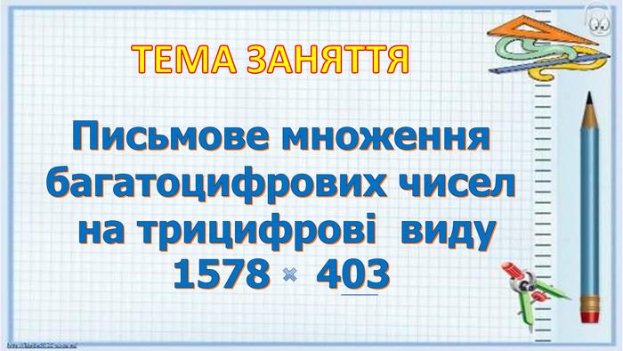 Письмове множення багатоцифрових чисел на трицифрові виду 1578 403 ТЕМА ЗАНЯТТЯ