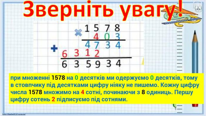 Зверніть увагу!при множенні 1578 на 0 десятків ми одержуємо 0 десятків, тому в стовпчику під десятками цифру ніяку не пишемо. Кожну цифру числа 1578 множимо на 4 сотні, починаючи з 8 одиниць. Першу цифру сотень 2 підписуємо під сотнями.