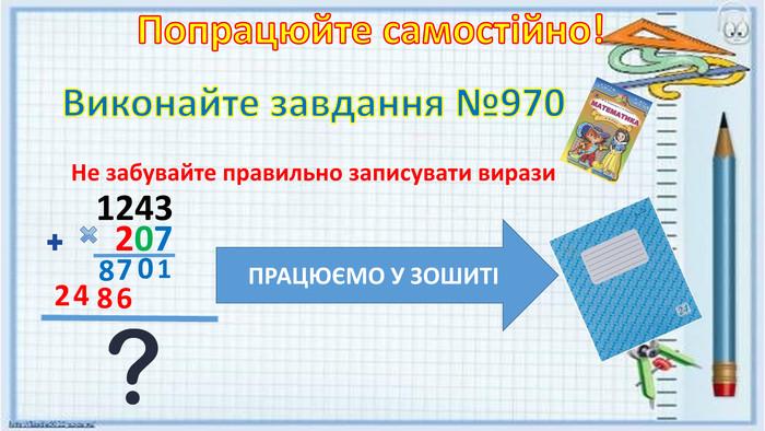 Попрацюйте самостійно!Виконайте завдання №970 Не забувайте правильно записувати вирази 124320710786842 ПРАЦЮЄМО У ЗОШИТІ