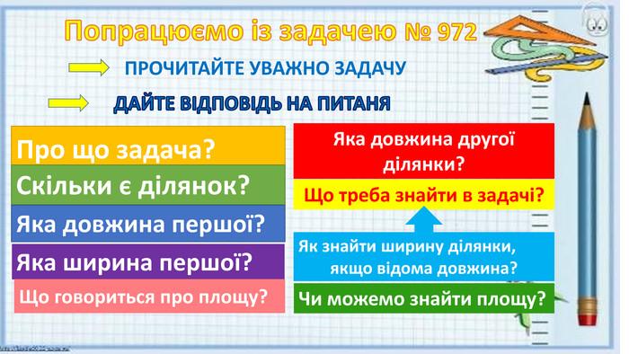 Попрацюємо із задачею № 972 ПРОЧИТАЙТЕ УВАЖНО ЗАДАЧУДАЙТЕ ВІДПОВІДЬ НА ПИТАНЯПро що задача?Скільки є ділянок?Яка довжина першої? Яка ширина першої?Що говориться про площу?Яка довжина другої ділянки?Що треба знайти в задачі?Як знайти ширину ділянки, якщо відома довжина?Чи можемо знайти площу?