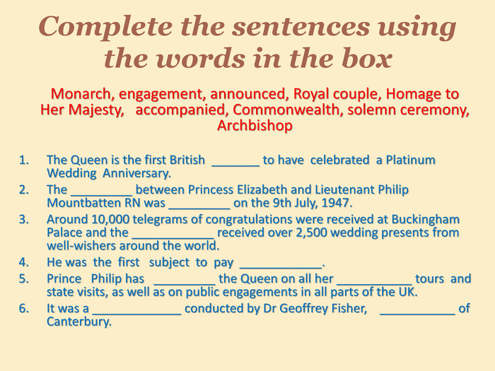 Complete the sentences using the words in the box	Monarch, engagement, announced, Royal couple, Homage to Her Majesty, accompanied, Commonwealth, solemn ceremony, Archbishop. The Queen is the first British _______ to have celebrated a Platinum Wedding Anniversary. The _________ between Princess Elizabeth and Lieutenant Philip Mountbatten RN was _________ on the 9th July, 1947. Around 10,000 telegrams of congratulations were received at Buckingham Palace and the ____________ received over 2,500 wedding presents from well-wishers around the world. He was the first subject to pay ____________. Prince Philip has _________ the Queen on all her ___________ tours and state visits, as well as on public engagements in all parts of the UK. It was a _____________ conducted by Dr Geoffrey Fisher, ___________ of Canterbury.