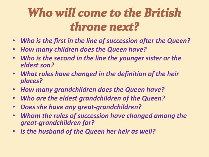 Who will come to the British throne next?Who is the first in the line of succession after the Queen?How many children does the Queen have? Who is the second in the line the younger sister or the eldest son?What rules have changed in the definition of the heir places? How many grandchildren does the Queen have?Who are the eldest grandchildren of the Queen? Does she have any great-grandchildren?Whom the rules of succession have changed among the great-grandchildren for?Is the husband of the Queen her heir as well?