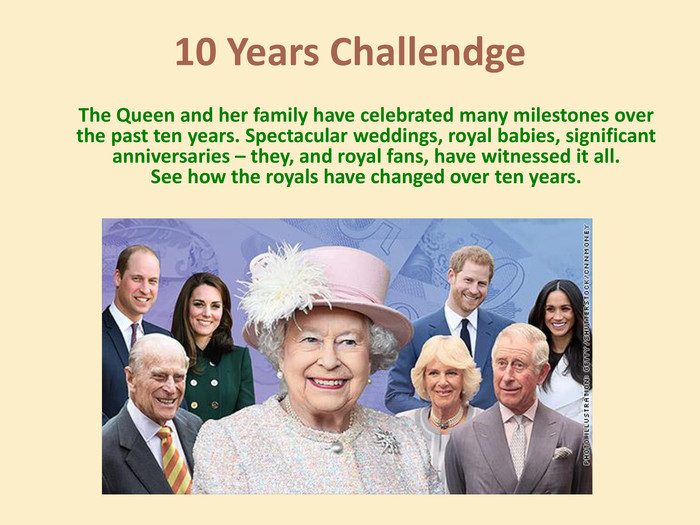 10 Years Challendge The Queen and her family have celebrated many milestones over the past ten years. Spectacular weddings, royal babies, significant anniversaries – they, and royal fans, have witnessed it all. See how the royals have changed over ten years.
