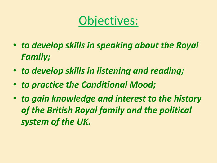 Objectives:to develop skills in speaking about the Royal Family; to develop skills in listening and reading;to practice the Conditional Mood;to gain knowledge and interest to the history of the British Royal family and the political system of the UK.