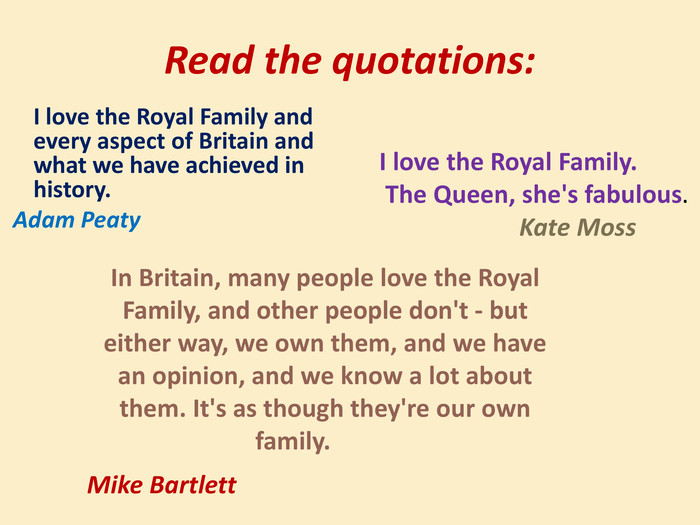Read the quotations:	I love the Royal Family and every aspect of Britain and what we have achieved in history. Adam Peaty. I love the Royal Family. The Queen, she's fabulous. Kate Moss. In Britain, many people love the Royal Family, and other people don't - but either way, we own them, and we have an opinion, and we know a lot about them. It's as though they're our own family.	Mike Bartlett