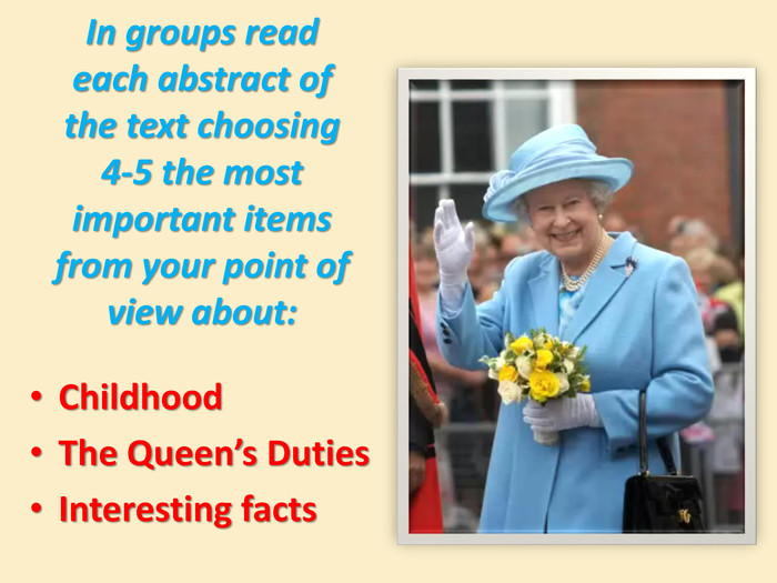 In groups read each abstract of the text choosing 4-5 the most important items from your point of view about: Childhood. The Queen's Duties. Interesting facts