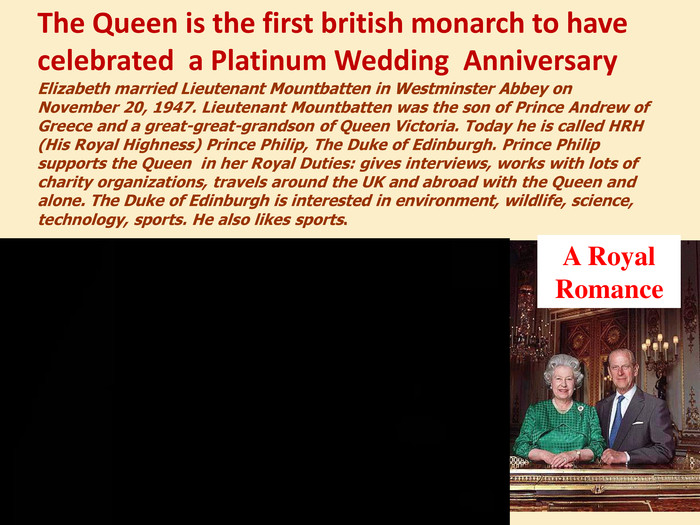 Elizabeth married Lieutenant Mountbatten in Westminster Abbey on November 20, 1947. Lieutenant Mountbatten was the son of Prince Andrew of Greece and a great-great-grandson of Queen Victoria. Today he is called HRH (His Royal Highness) Prince Philip, The Duke of Edinburgh. Prince Philip supports the Queen in her Royal Duties: gives interviews, works with lots of charity organizations, travels around the UK and abroad with the Queen and alone. The Duke of Edinburgh is interested in environment, wildlife, science, technology, sports. He also likes sports. A Royal Romance. The Queen is the first british monarch to have celebrated a Platinum Wedding Anniversary