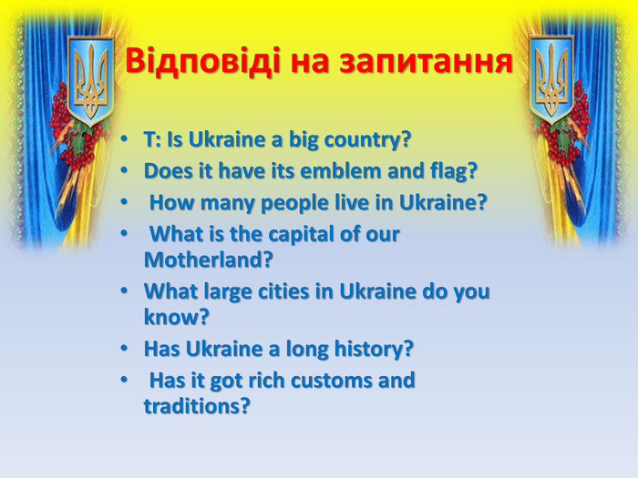 Відповіді на запитання. Т: Is Ukraine a big country? Does it have its emblem and flag? How many people live in Ukraine? What is the capital of our Motherland? What large cities in Ukraine do you know? Has Ukraine a long history? Has it got rich customs and traditions?