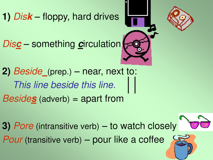 1) Disk – floppy, hard drives  Disc – something circulation  2) Beside  (prep.) – near, next to:      This line beside this line. Besides (adverb) = apart from  3) Pore (intransitive verb) – to watch closely Pour (transitive verb) – pour like a coffee