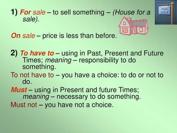 1) For sale – to sell something – (House for a sale).  On sale – price is less than before.  2) To have to – using in Past, Present and Future Times; meaning – responsibility to do something. To not have to – you have a choice: to do or not to do. Must – using in Present and future Times; meaning – necessary to do something. Must not – you have not a choice.