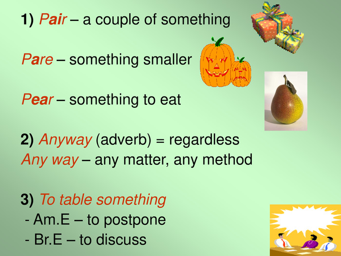 1) Pair – a couple of something  Pare – something smaller  Pear – something to eat  2) Anyway (adverb) = regardless Any way – any matter, any method  3) To table something  - Am.E – to postpone  - Br.E – to discuss