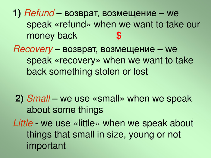 1) Refund – возврат, возмещение – we speak «refund» when we want to take our money back               $ Recovery – возврат, возмещение – we speak «recovery» when we want to take back something stolen or lost   2) Small – we use «small» when we speak about some things  Little - we use «little» when we speak about things that small in size, young or not important