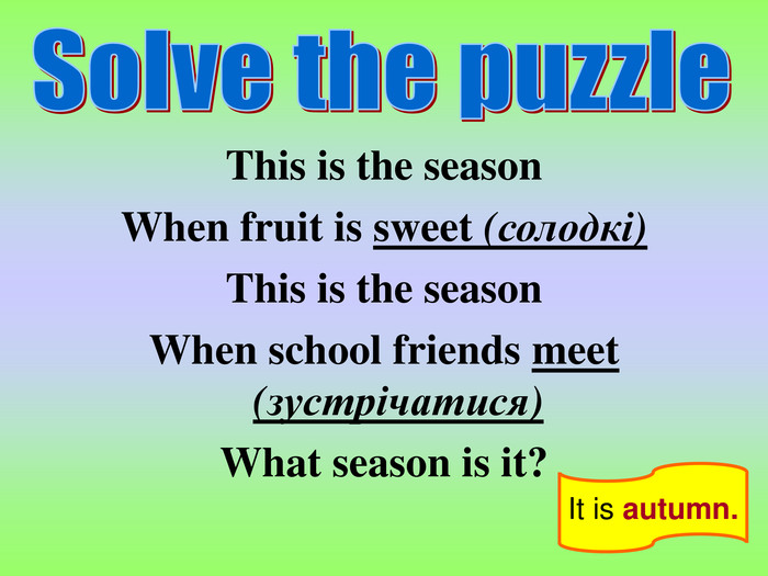 It is autumn. This is the season When fruit is sweet (солодкі) This is the season When school friends meet (зустрічатися) What season is it?