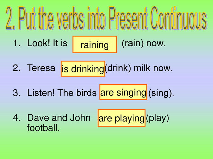 raining is drinking are singing are playing Look! It is        …         (rain) now.  Teresa     …          (drink) milk now.  Listen! The birds    …            (sing).  Dave and John    ...              (play) football.